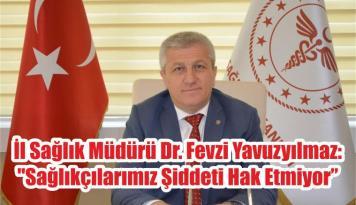 """İl Sağlık Müdürü Dr. Fevzi Yavuzyılmaz: """"Sağlıkçılarımız Şiddeti Hak Etmiyor"""""""