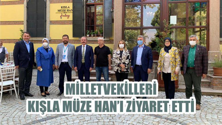 MİLLETVEKİLLERİ KIŞLA MÜZE HAN'I ZİYARET ETTİ