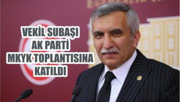 VEKİL SUBAŞI AK PARTİ MKYK TOPLANTISINA KATILDI