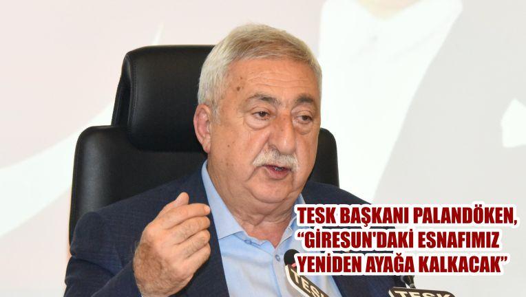 """TESK BAŞKANI PALANDÖKEN, """"GİRESUN'DAKİ ESNAFIMIZ YENİDEN AYAĞA KALKACAK"""""""