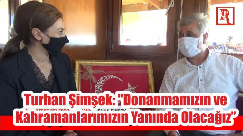 """Turhan Şimşek: """"Donanmamızın ve Kahramanlarımızın Yanında Olacağız"""""""