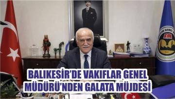 BALIKESİR'DE VAKIFLAR GENEL MÜDÜRÜ'NDEN GALATA MÜJDESİ