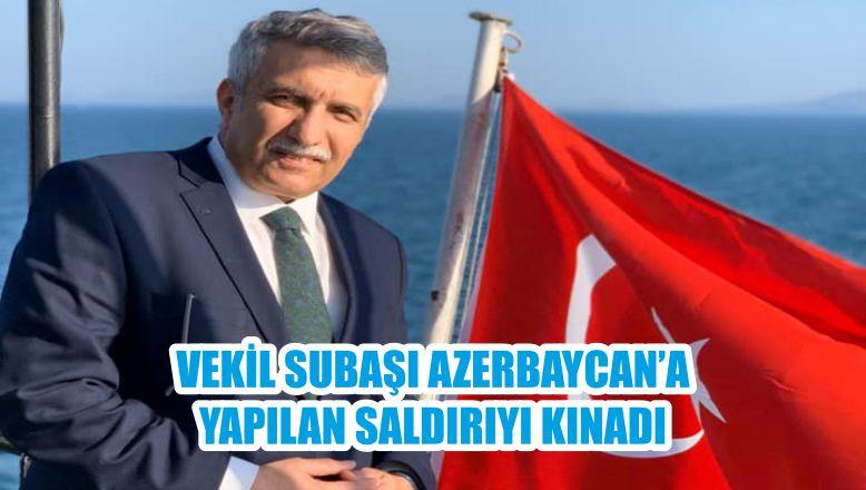 VEKİL SUBAŞI AZERBAYCAN'A YAPILAN SALDIRIYI KINADI