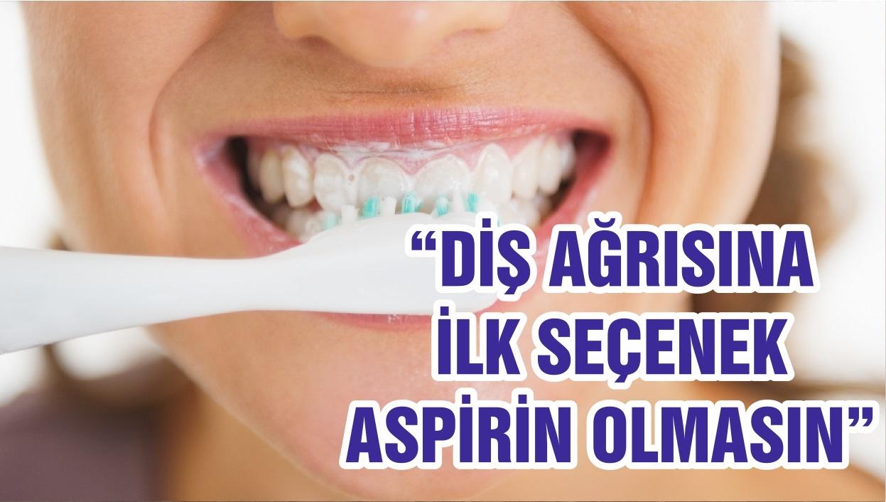 """""""DİŞ AĞRISINA İLK SEÇENEK ASPİRİN OLMASIN """""""