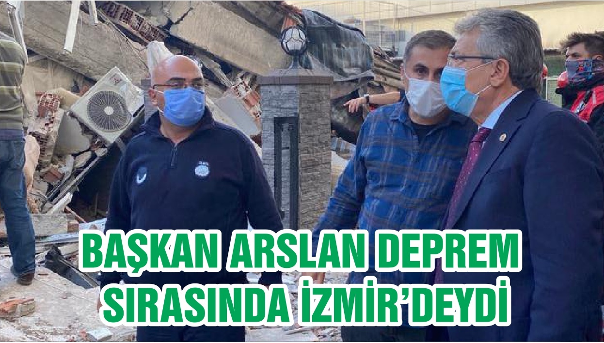 BAŞKAN ARSLAN DEPREM SIRASINDA İZMİR'DEYDİ