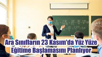 Ara Sınıfların 23 Kasım'da Yüz Yüze Eğitime Başlamasını Planlıyor
