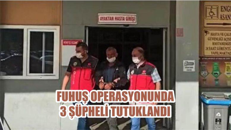 FUHUŞ OPERASYONUNDA 3 ŞÜPHELİ TUTUKLANDI