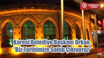 """Karesi Belediye Başkanı Orkan, """"Biz Tarihimize Sahip Çıkıyoruz"""""""