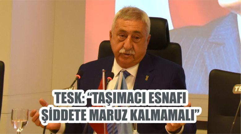 "TESK: ""TAŞIMACI ESNAFI ŞİDDETE MARUZ KALMAMALI"""