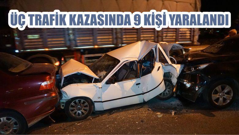 ÜÇ TRAFİK KAZASINDA 9 KİŞİ YARALANDI