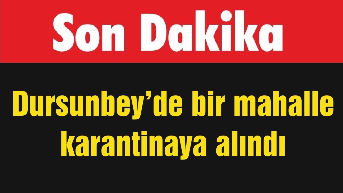 Dursunbey'de bir mahalle karantinaya alındı