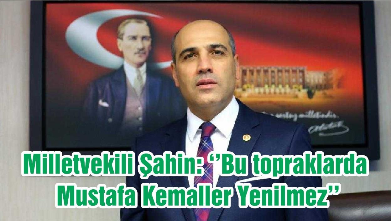 Milletvekili Şahin: ''Bu topraklarda Mustafa Kemaller Yenilmez''