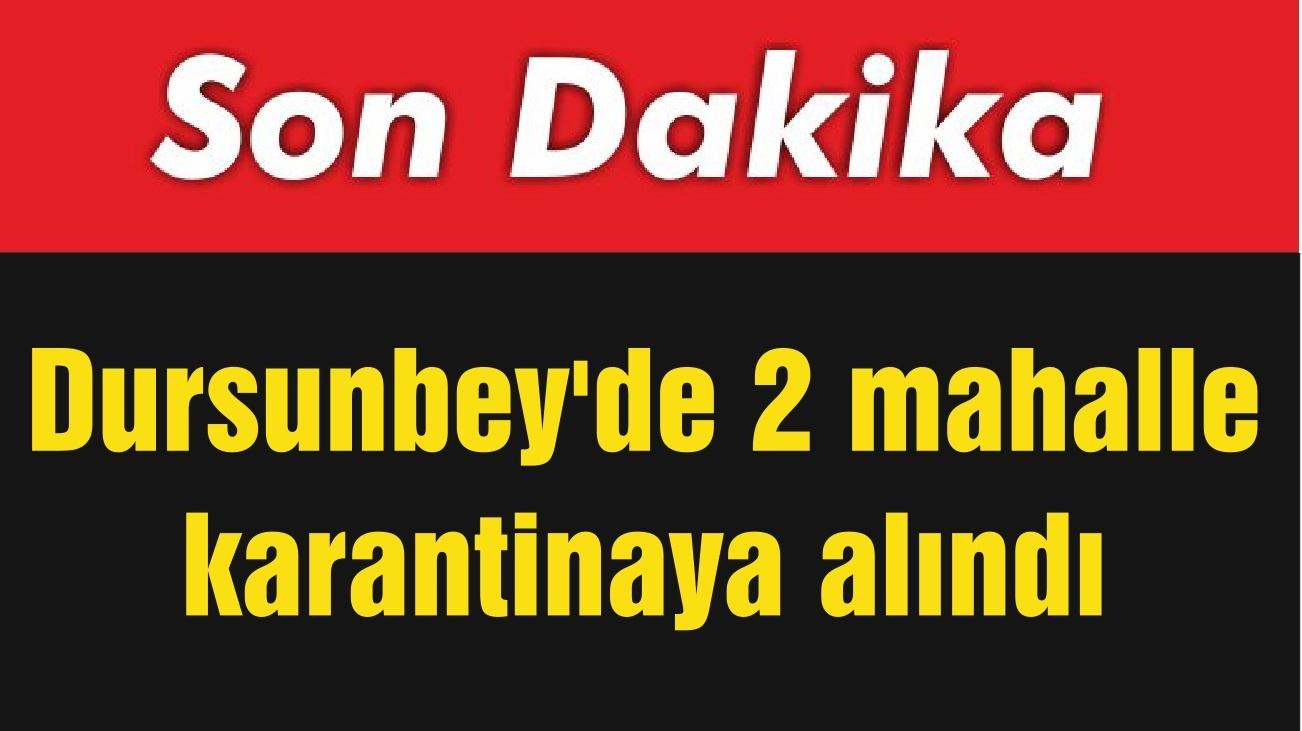 Dursunbey'de 2 mahalle karantinaya alındı