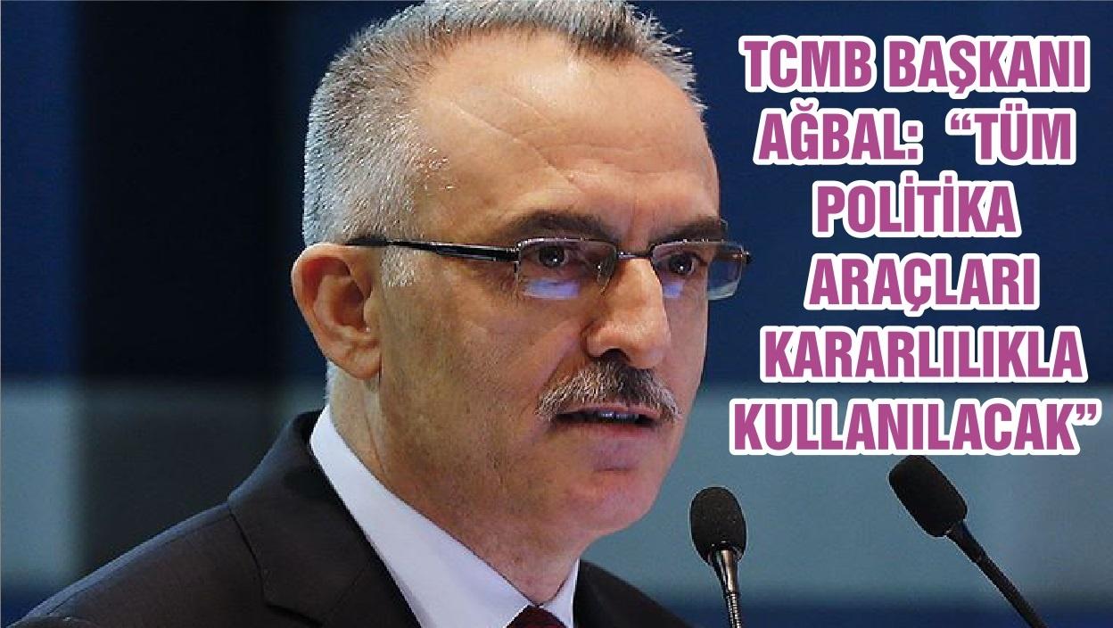 "TCMB BAŞKANI AĞBAL: ""TÜM POLİTİKA ARAÇLARI KARARLILIKLA KULLANILACAK"""