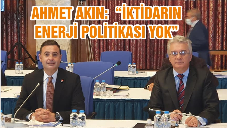 """AHMET AKIN: """"İKTİDARIN ENERJİ POLİTİKASI YOK """""""