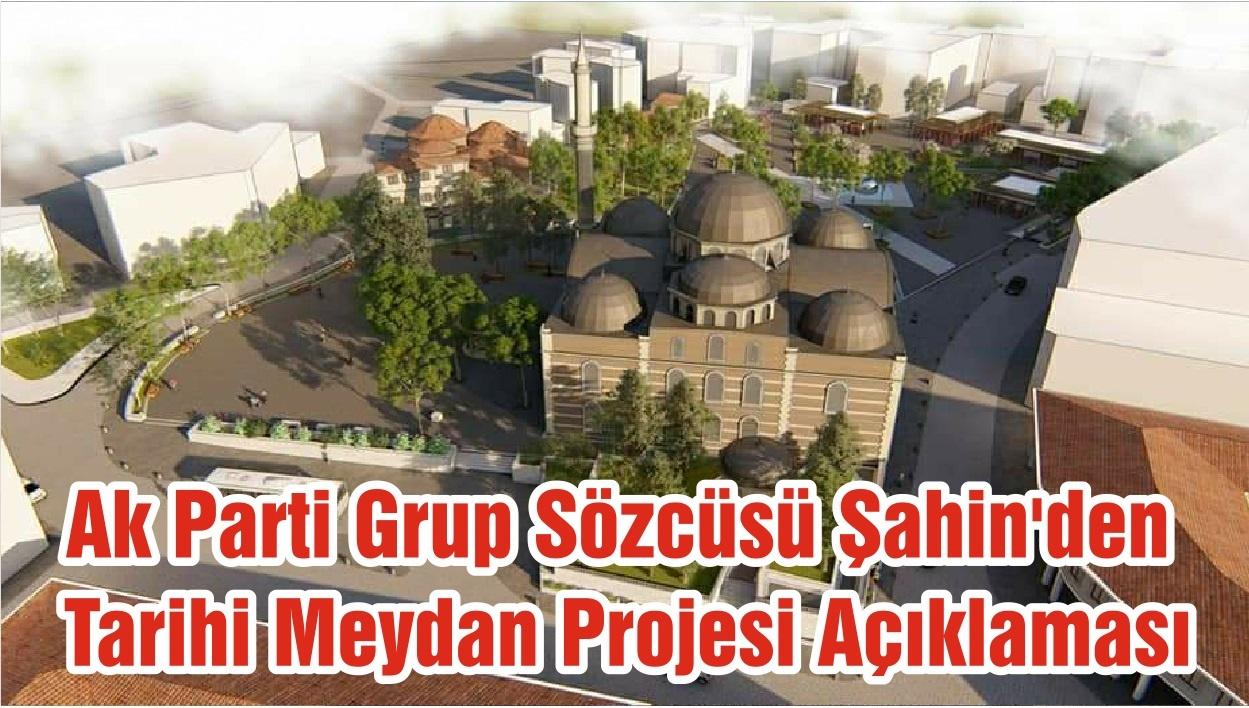 Ak Parti Grup Sözcüsü Şahin'den Tarihi Meydan Projesi Açıklaması