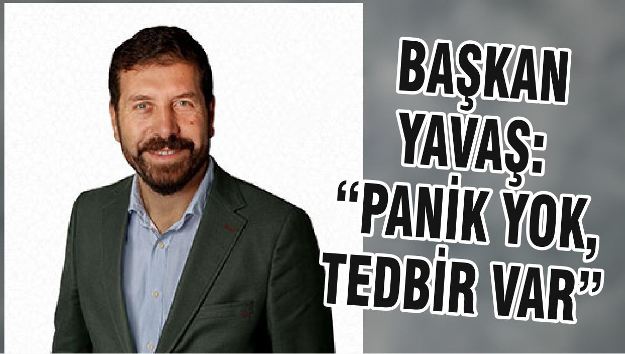 """BAŞKAN YAVAŞ:""""PANİK YOK, TEDBİR VAR """""""