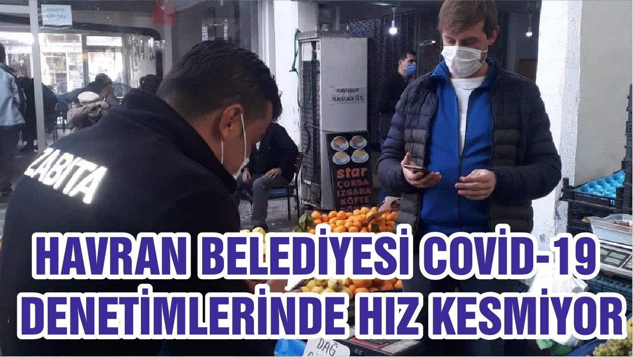 HAVRAN BELEDİYESİ COVİD-19 DENETİMLERİNDE HIZ KESMİYOR