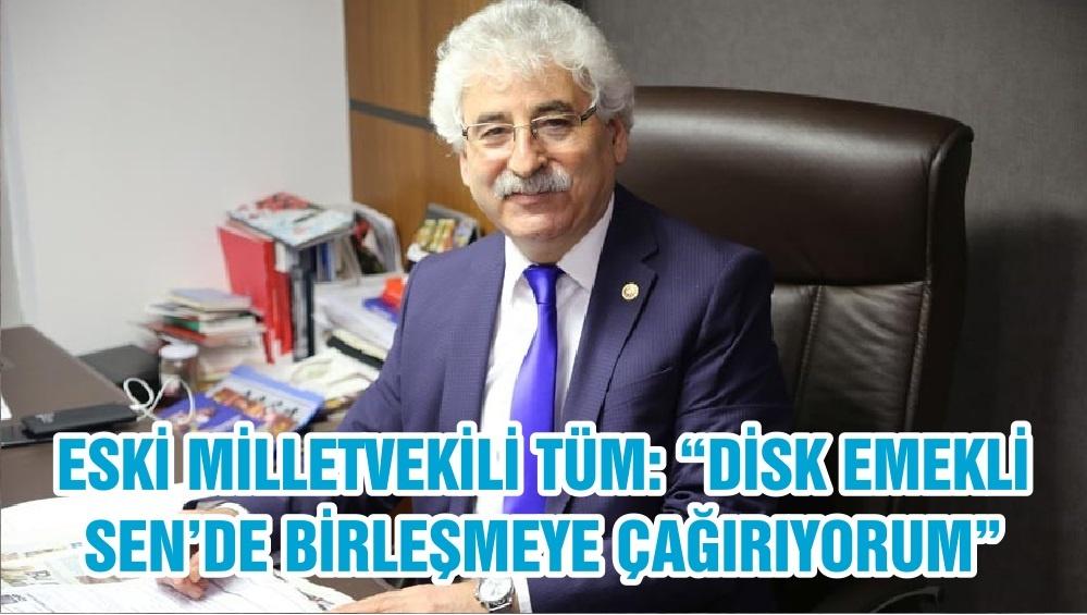 """ESKİ MİLLETVEKİLİ TÜM: """"DİSK EMEKLİ SEN'DE BİRLEŞMEYE ÇAĞIRIYORUM"""""""