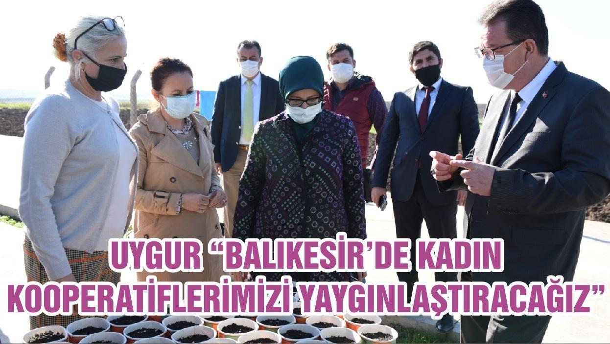 """UYGUR """"BALIKESİR'DE KADIN KOOPERATİFLERİMİZİ YAYGINLAŞTIRACAĞIZ"""""""