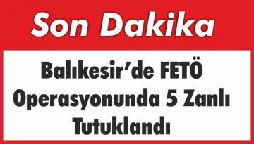 Balıkesir'de ki FETÖ Operasyonunda 5 Zanlı Tutuklandı