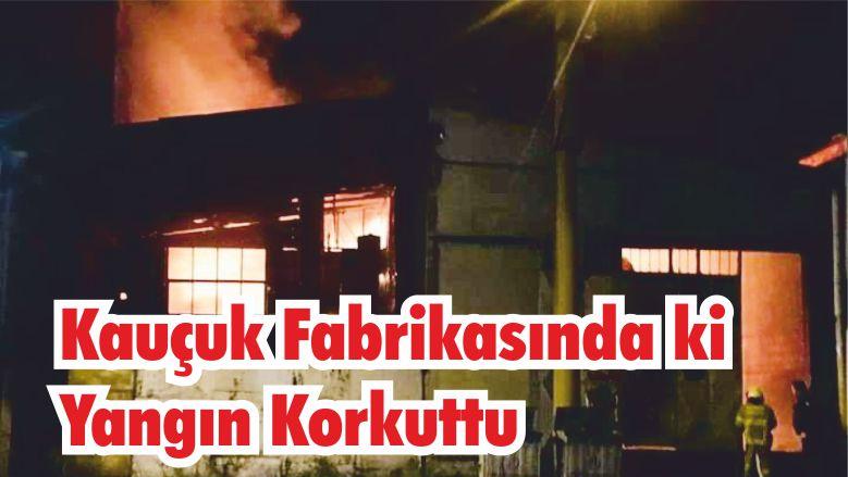 Kauçuk Fabrikasında ki Yangın Korkuttu