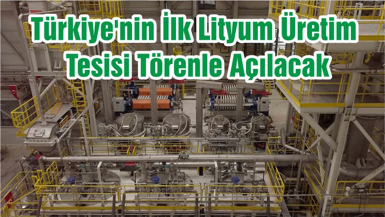 Türkiye'nin İlk Lityum Üretim Tesisi Törenle Açılacak