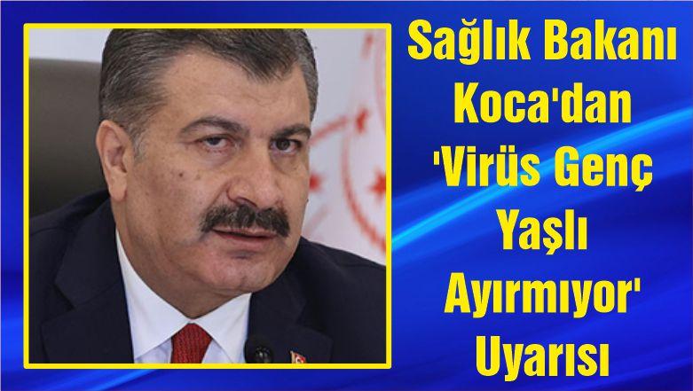 Sağlık Bakanı Koca'dan 'Virüs Genç Yaşlı Ayırmıyor' Uyarısı