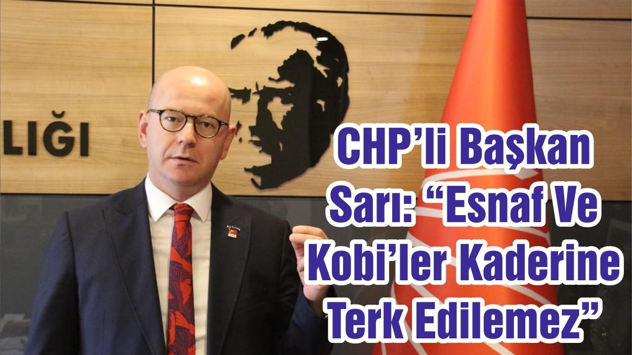 """CHP'li Başkan Sarı: """"Esnaf Ve Kobi'ler Kaderine Terk Edilemez """""""
