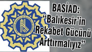 """BASİAD: """"Balıkesir'in Rekabet Gücünü Arttırmalıyız"""""""
