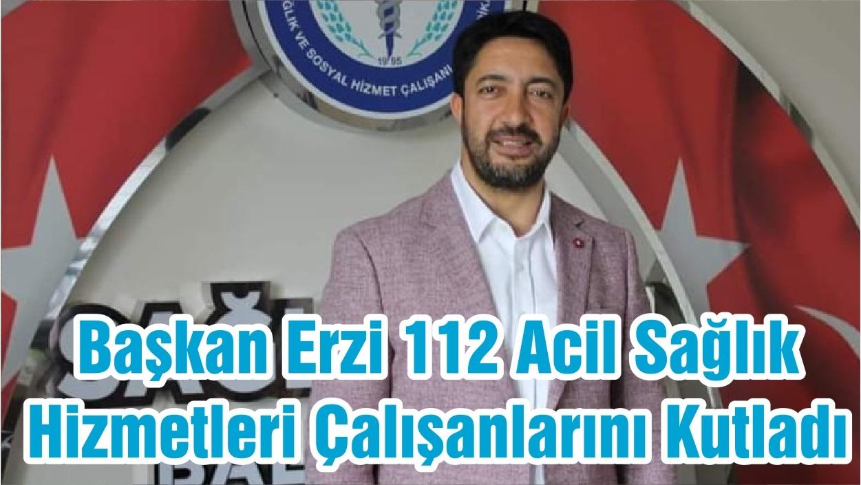 Başkan Erzi 112 Acil Sağlık Hizmetleri Çalışanlarını Kutladı