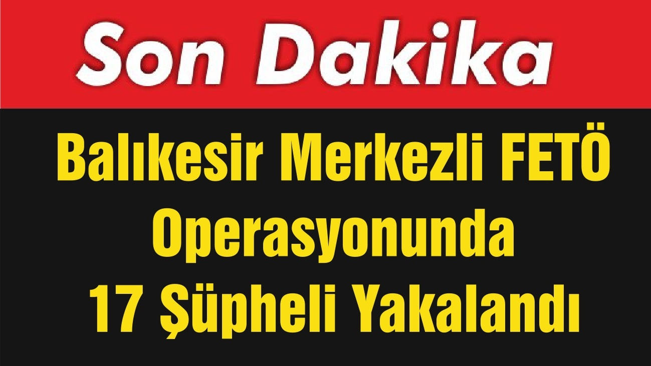 Balıkesir Merkezli FETÖ Operasyonunda 17 Şüpheli Yakalandı
