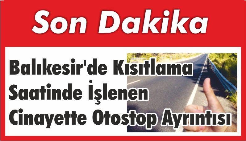 Balıkesir'de Kısıtlama Saatinde İşlenen Cinayette Otostop Ayrıntısı