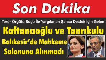 Kaftancıoğlu ve Tanrıkulu Balıkesir'de Mahkeme Salonuna Alınmadı