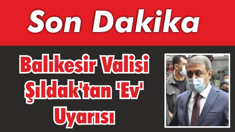 Balıkesir Valisi Şıldak'tan 'Ev' Uyarısı!