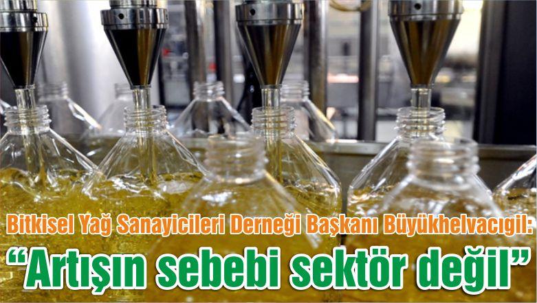 """Bitkisel Yağ Sanayicileri Derneği Başkanı Büyükhelvacıgil: """"Artışın sebebi sektör değil """""""