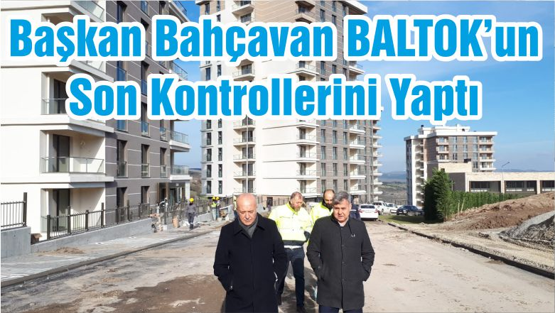 Başkan Bahçavan BALTOK'un Son Kontrollerini Yaptı