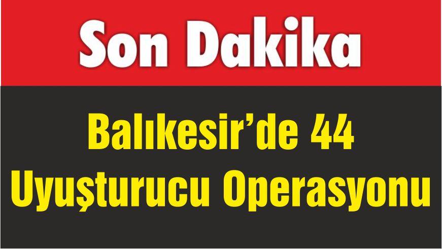 Balıkesir'de 44 Uyuşturucu Operasyonu
