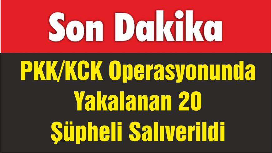 PKK/KCK Operasyonunda Yakalanan 20 Şüpheli Salıverildi