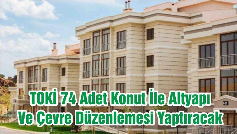 TOKİ 74 Adet Konut İle Altyapı Ve Çevre Düzenlemesi Yaptıracak
