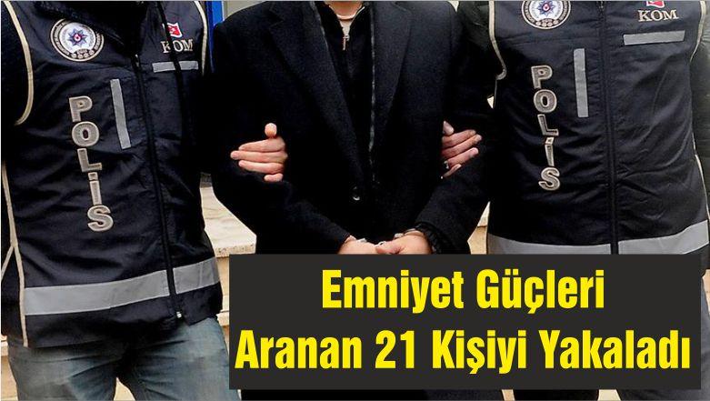 Emniyet Güçleri Aranan 21 Kişiyi Yakaladı