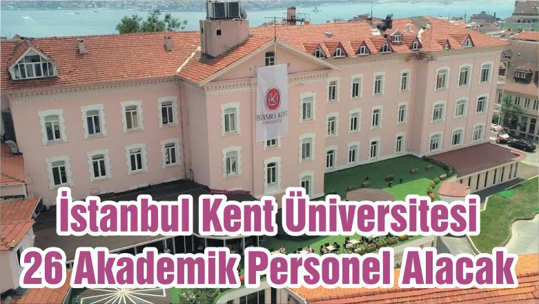 İstanbul Kent Üniversitesi 26 Akademik Personel Alacak