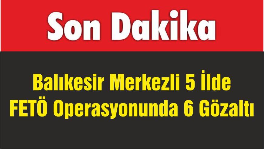 Balıkesir Merkezli 5 İlde FETÖ Operasyonunda 6 Gözaltı