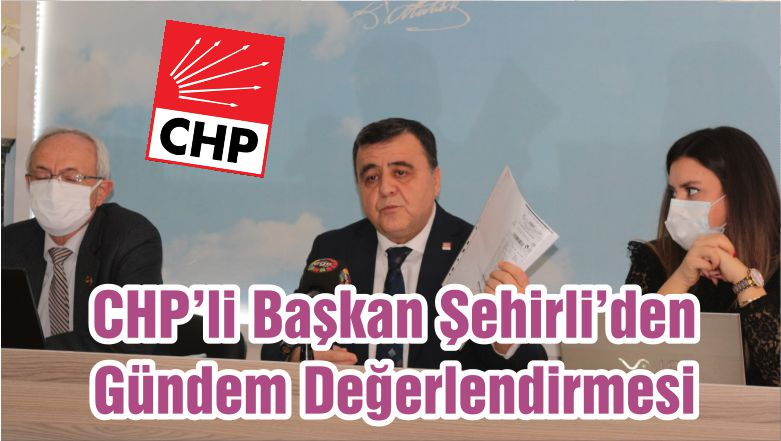CHP'li Başkan Şehirli'den Gündem Değerlendirmesi