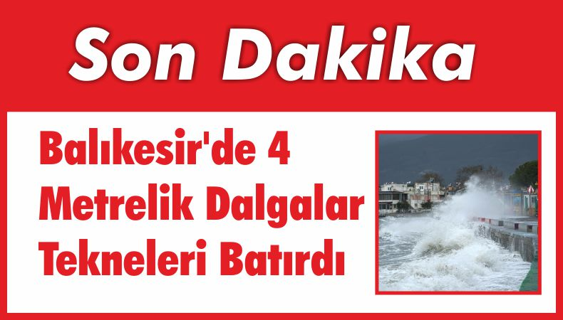 Balıkesir'de 4 Metrelik Dalgalar Tekneleri Batırdı