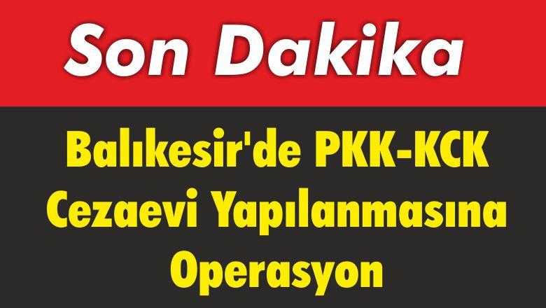 Balıkesir'de PKK-KCK Cezaevi Yapılanmasına Operasyon