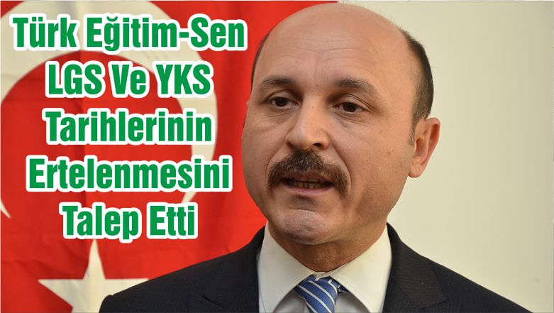 Türk Eğitim-Sen LGS Ve YKS Tarihlerinin Ertelenmesini Talep Etti