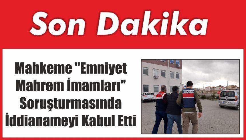 """Mahkeme """"Emniyet Mahrem İmamları"""" Soruşturmasında İddianameyi Kabul Etti"""