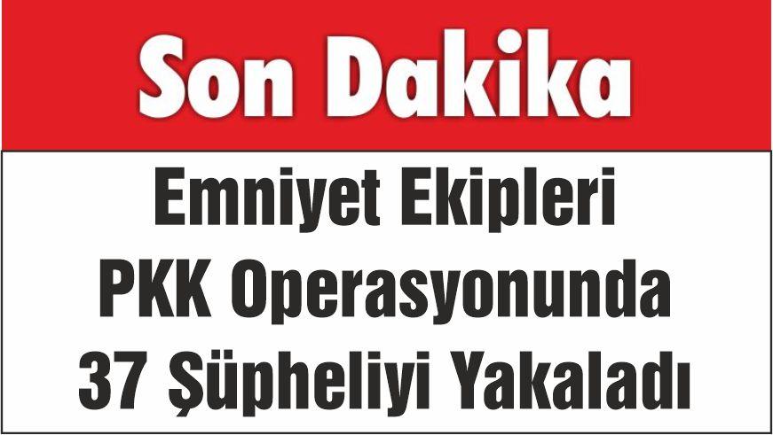 Emniyet Ekipleri PKK Operasyonunda 37 Şüpheliyi Yakaladı
