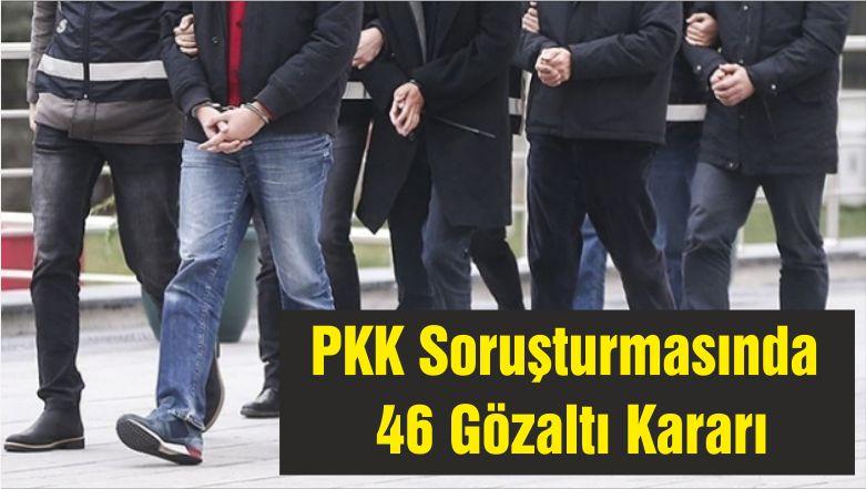 PKK Soruşturmasında 46 Gözaltı Kararı